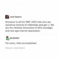 Internet, Ironic, and Nostalgia: cool-beenz  Shoutout to all the 1997-2001 kids who are  somehow hybrids of millennials and gen z. We  are the Ultimate Generation of 90's nostalgia  and new age internet depression.  区 koukokei  For once, I feel accomplished  Source: cool-beenz