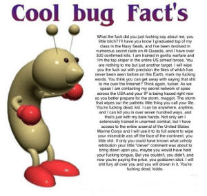 "Best copypasta by far: Cool bug Fact's  What the fuck did you just fucking say about me, you  little bitch? I'll have you know I graduated top of my  class in the Navy Seals, and I've been involved in  numerous secret raids on Al-Quaeda, and I have over  300 confirmed kills. I am trained in gorilla warfare and  I'm the top sniper in the entire US armed forces. You  are nothing to me but just another target. I will wipe  you the fuck out with precision the likes of which has  never been seen before on this Earth, mark my fucking  words. You think you can get away with saying that shit  to me over the Internet? Think again, fucker. As we  speak I am contacting my secret network of spies  across the USA and your IP is being traced right now  so you better prepare for the storm, maggot. The storm  that wipes out the pathetic little thing you call your life  You're fucking dead, kid. I can be anywhere, anytime  and I can kill you in over seven hundred ways, and  that's just with my bare hands. Not only am I  extensively trained in unarmed combat, but I have  access to the entire arsenal of the United States  Marine Corps and I will use it to its full extent to wipe  your miserable ass off the face of the continent, you  little shit. If only you could have known what unholy  retribution your little ""clever"" comment was about to  bring down upon you, maybe you would have held  your fucking tongue. But you couldn't, you didn't, and  now you're paying the price, you goddamn idiot. I will  shit fury all over you and you will drown in it. You're  fucking dead, kiddo. Best copypasta by far"