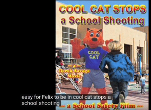 Savage, School, and Cool: COOL CAT STOPS  a School Shooting  COOL  CAT  C  C  Derek Savage  Movie  easy for Felix to be in cool cat stops a  school shooting  a School Safety Film Do it no balls