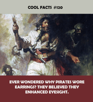 Facts, Cool, and Pirates: COOL FACTS #120  EVER WONDERED WHY PIRATES WORE  EARRINGS? THEY BELIEVED THEY  ENHANCED EYESIGHT.