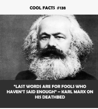 "Facts, Cool, and Karl Marx: COOL FACTS #138  ""LAST WORDS ARE FOR FOOLS WHO  HAVEN'T SAID ENOUGH"" KARL MARX ON  HIS DEATHBED"