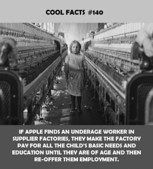 Apple, Facts, and Cool: COOL FACTS #140  F APPLE FINDS AN UNDERAGE WORKER IN  SUPPLIER FACTORIES, THEY MAKE THE FACTORY  PAY FOR ALL THE CHILD'S BASIC NEEDS AND  EDUCATION UNTIL THEY ARE OF AGE AND THEN  RE-OFFER THEM EMPLOYMENT.