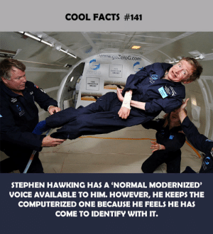 Facts, Stephen, and Stephen Hawking: COOL FACTS #141  www.goZeroG.com  zero G  STEPHEN HAWKING HAS A 'NORMAL MODERNIZED'  VOICE AVAILABLE TO HIM. HOWEVER, HE KEEPS THE  COMPUTERIZED ONE BECAUSE HE FEELS HE HAS  COME TO IDENTIFY WITH IT.