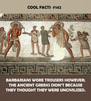 barbarians: COOL FACTS #142  BARBARIANS WORE TROUSERS HOWEVER;  THE ANCIENT GREEKS DIDN'T BECAUSE  THEY THOUGHT THEY WERE UNCIVILIZED.