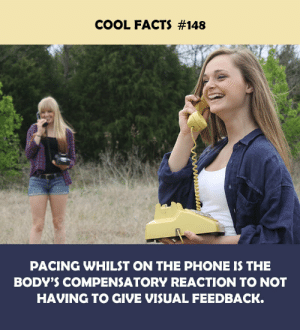 pacing: COOL FACTS #148  PACING WHILST ON THE PHONE IS THE  BODY'S COMPENSATORY REACTION TO NOT  HAVING TO GIVE VISUAL FEEDBACK.