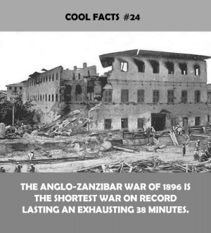 anglo: COOL FACTS #24  THE ANGLO-ZANZIBAR WAR OF 1896 IS  THE SHORTEST WAR ON RECORD  LASTING AN EXHAUSTING 38 MINUTES.
