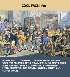 Facts, Rude, and Coffee: COOL FACTS #83  DURING THE 17TH CENTURY, STOCKBROKERS IN LONDON  WERE NOT ALLOWED IN THE ROYAL EXCHANGE DUE TO THEIR  RUDE MANNERS. THEY HAD TO OPERATE FROM OTHER  ESTABLISHMENTS IN THE VICINITY, NOTABLY JONATHAN'  COFFEE-HOUSE