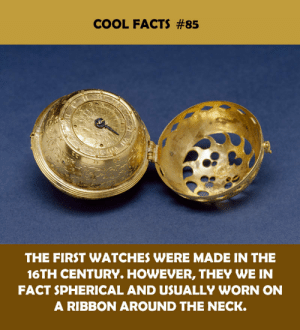 neck: COOL FACTS #85  THE FIRST WATCHES WERE MADE IN THE  16TH CENTURY. HOWEVER, THEY WE IN  FACT SPHERICAL AND USUALLY WORN ON  A RIBBON AROUND THE NECK