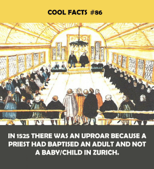 Facts, Cool, and Baby: COOL FACTS #86  IN 1525 THERE WAS AN UPROAR BECAUSE A  PRIEST HAD BAPTISED AN ADULT AND NOT  A BABY/CHILD IN ZURICH.