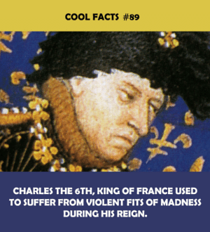 reign: COOL FACTS #89  CHARLES THE 6TH, KING OF FRANCE USED  TO SUFFER FROM VIOLENT FITS OF MADNESS  DURING HIS REIGN.