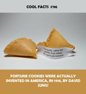 Qued: COOL FACTS #96  Itis  Qu quality rather than  antity that matters.  ood job tomorrow  FORTUNE COOKIES WERE ACTUALLY  INVENTED IN AMERICA, IN 1918, BY DAVID  JUNG!