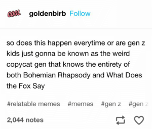 Memes, Weird, and Pinterest: COOL goldenbirb Follow  so does this happen everytime or are gen z  kids just gonna be known as the weird  copycat gen that knows the entirety of  both Bohemian Rhapsody and What Does  the Fox Say  #relatable memes #memes #genz #gen z  2,044 notes 𝘍𝘰𝘭𝘭𝘰𝘸 𝘮𝘺 𝘗𝘪𝘯𝘵𝘦𝘳𝘦𝘴𝘵! → 𝘤𝘩𝘦𝘳𝘳𝘺𝘩𝘢𝘪𝘳𝘦𝘥