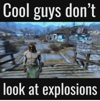 Cool guys don't  look at explosions Fallout if Bethesda hired Michael Bay -Akatosh