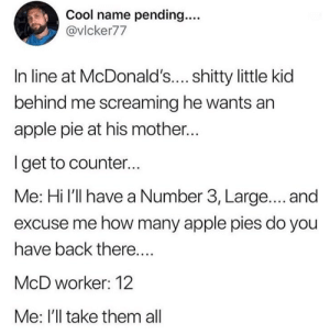 The hero we needed: Cool name pending...  @vlcker77  In line at McDonald'.... shitty little kid  behind me screaming he wants an  apple pie at his mother...  Iget to counter...  Me: Hi l'll have a Number 3, Large.... and  excuse me how many apple pies do you  have back there....  McD worker: 12  Me: I'll take them all The hero we needed