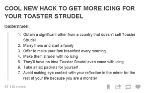 Important Life Hackomg-humor.tumblr.com: COOL NEW HACK TO GET MORE ICING FOR  YOUR TOASTER STRUDEL  toasterstrudel:  1. Obtain a significant other from a country that doesn't sell Toaster  Strudel  2. Marry them and start a family  3. Offer to make your fam breakfast every morning  4. Make them strudel with no icing  5. They'll have no idea Toaster Strudel even come with icing  6. Take all six packets for yourself  7. Avoid making eye contact with your reflection in the mirror for the  rest of your life because you are a monster  57,110 notes Important Life Hackomg-humor.tumblr.com