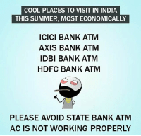 Twitter: BLB247 Snapchat : BELIKEBRO.COM belikebro sarcasm meme Follow @be.like.bro: COOL PLACES TO VISIT IN INDIA  THIS SUMMER, MOST ECONOMICALLY  ICICI BANK ATM  AXIS BANK ATM  IDBI BANK ATM  HDFC BANK ATM  PLEASE AVOID STATE BANK ATM  AC IS NOT WORKING PROPERLY Twitter: BLB247 Snapchat : BELIKEBRO.COM belikebro sarcasm meme Follow @be.like.bro