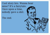me irl: Cool story bro. Wanna hear  mine? It's a fairy tale.  Once upon a time  nobody gave a shit  Sa  The end me irl