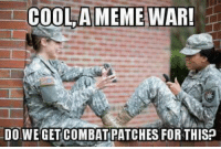 Form up gents, meme WAR is commencing: COOLA MEME WAR!  1  DO WEGETCOMBAT PATCHES FOR THISP Form up gents, meme WAR is commencing