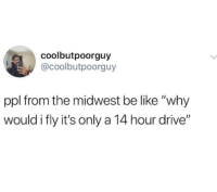 "Be Like, Drive, and Ppl: coolbutpoorguy  @coolbutpoorguy  ppl from the midwest be like ""why  would i fly it's only a 14 hour drive"""