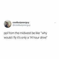 """Be Like, Memes, and Twitter: coolbutpoorguy  @coolbutpoorguy  ppl from the midwest be like """"why  would i fly it's only a 14 hour drive"""" tag someone who gets it 😂 (@coolbutpoorguy on Twitter)"""