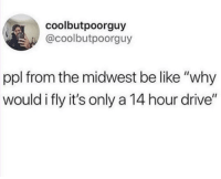 """Be Like, Drive, and Ppl: coolbutpoorguy  @coolbutpoorguy  ppl from the midwest be like """"why  would i fly it's only a 14 hour drive"""" They really do"""