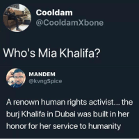 Memes, Mia Khalifa, and Dubai: Cooldam  @CooldamXbone  Who's Mia Khalifa?  MANDENM  @kvngSpice  A renown human rights activist... the  burj Khalifa in Dubai was built in her  honor for her service to humanity