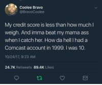Ass, Blackpeopletwitter, and Bravo: Coolee Bravo  @BravoCoolee  My credit score is less than how much l  weigh. And imma beat my mama ass  when I catch her. How da hell I had a  Comcast account in 1999. I was 10.  10/24/17, 9:23 AM  24.7K Retweets 89.4K Likes <p>can&rsquo;t get free samples from the store with this shitty credit (via /r/BlackPeopleTwitter)</p>