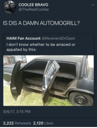 Appalled, Blackpeopletwitter, and Bravo: COOLEE BRAVO  @TheRealCoolee  IS DIS A DAMN AUTOMOGRILL?  HAIM Fan Account @ReverendDrDash  I don't know whether to be amazed or  appalled by this:  8/6/17, 3:15 PM  2,222 Retweets 2,120 Likes <p>So this is the new steak shift I've been hearing about… (via /r/BlackPeopleTwitter)</p>