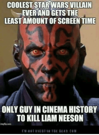 Disney, Liam Neeson, and Memes: COOLEST STARWARS VILLAIN  i EVERANDGETS THE  LEAST AMOUNT OFSCREEN TIME  ONLY GUY IN CINEMAHISTORY  TO KILL LIAM NEESON  imgflip com  l' M TRIG HI IN THE BEAD.cg M SHARE if you agree! Check out Darth Maul Archives for more!  #NerdsoftheForce #ShowYourInnerNerd #StarWars #LucasFilm #Disney #DMA  ~CC-2224~