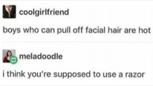 Well I'm screwed. by WingleWangler MORE MEMES: coolgirlfriend  boys who can pull off facial hair are hot  meladoodle  i think you're supposed to use a razor Well I'm screwed. by WingleWangler MORE MEMES