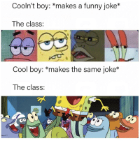 Funny, Being Salty, and Cool: Cooln't boy: *makes a funny joke*  The class:  Cool boy: *makes the same joke*  The class:  O?  0 Im still salty about it