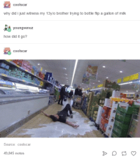 fips: coolscar  why did i just witness my 13y/o brother trying to bottle flip a gallon of milk  why did i just witness my 13y/o brother trying to bottle fip a gallon of milk  youngvenuz  how did it go?  coolscar  Source: coolscar  49,845 notes
