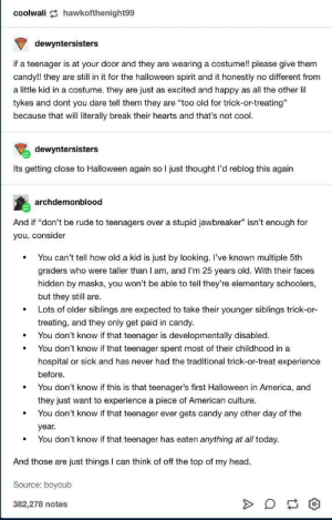 "Wholesome spooktober reminder via /r/wholesomememes https://ift.tt/2McwNzY: coolwali hawkofthenight99  dewyntersisters  if a teenager is at your door and they are wearing a costume!! please give them  candy!! they are still in it for the halloween spirit and it honestly no different from  a little kid in a costume. they are just as excited and happy as all the other lil  tykes and dont you dare tell them they are ""too old for trick-or-treating""  because that will literally break their hearts and that's not cool.  dewyntersisters  Its getting close to Halloween again so I just thought l'd reblog this again  archdemonblood  And if ""don't be rude to teenagers over a stupid jawbreaker"" isn't enough for  you, consider  You can't tell how old a kid is just by looking. I've known multiple 5th  graders who were taller than I am, and I'm 25 years old. With their faces  hidden by masks, you won't be able to tell they're elementary schoolers,  but they still are.  Lots of older siblings are expected to take their younger siblings trick-or-  treating, and they only get paid in candy.  You don't know if that teenager is developmentally disabled.  You don't know if that teenager spent most of their childhood in a  hospital or sick and has never had the traditional trick-or-treat experience  before  You don't know if this is that teenager's first Halloween in America, and  they just want to experience a piece of American culture.  You don't know if that teenager ever gets candy any other day of the  year.  You don't know if that teenager has eaten anything at all today  And those are just things I can think of off the top of my head  Source: boycub  382,278 notes Wholesome spooktober reminder via /r/wholesomememes https://ift.tt/2McwNzY"