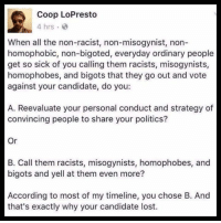 Couldn't have said it better! 👏👏: Coop LoPresto  4 hrs  When all the non-racist, non-misogynist, non-  homophobic, non-bigoted, everyday ordinary people  get so sick of you calling them racists, misogynists,  homophobes, and bigots that they go out and vote  against your candidate, do you:  A. Reevaluate your personal conduct and strategy of  convincing people to share your politics?  Or  B. Call them racists, misogynists, homophobes, and  bigots and yell at them even more?  According to most of my timeline, you chose B. And  that's exactly why your candidate lost. Couldn't have said it better! 👏👏