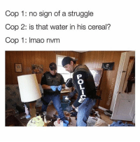Bruh, Drake, and Funny: Cop 1: no sign of a struggle  Cop 2: is that water in his cereal?  Cop 1: Imao nvm Tag someone with signs of struggle..🤦🏻‍♂️ (@baptain_brunch ) - - * - - funnymemes lol lmao bruh petty picoftheday funnyshit thestruggle truth hilarious savage 🙌🏽 kimkardashian drake dead dying funny rotfl savagery 😂 funnyAF InstaComedy ThugLife