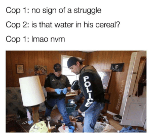 A small dump dump, pt.22: Cop 1: no sign of a struggle  Cop 2: is that water in his cereal?  Cop 1: Imao nvm  POLIC  @baptain_brunch A small dump dump, pt.22
