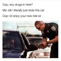 Drugs, Lol, and Indeed: Cop: any drugs in here?  Me: idk I literally just stole this car  Cop: lol enjoy your new ride sir  @baptain brunch I looked at @areuoffended and indeed I am