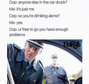 Drinking Alone: Cop: anyone else in the car drunk?  Me: it's just me  Cop: so you're drinking alone?  Me: yes  Cop: ur free to go you have enough  problems  ckth  A4