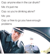 lik iv u cri evrytiem: Cop: anyone else in the car drunk?  Me: it's just me  Cop: so you're drinking alone?  Me: yes  Cop: ur free to go you have enough  problems lik iv u cri evrytiem
