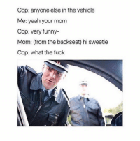 Memes, 🤖, and Cops: Cop: anyone else in the vehicle  Me: yeah your mom  Cop: very funny-  Mom: (from the backseat) hi sweetie  Cop: what the fuck What have my page become?? My feelings and true personality has revealed itself too much I'm sorry ;-; - memes