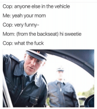 Works every time (@thefunnyintrovert): Cop: anyone else in the vehicle  Me: yeah your mom  Cop: very funny-  Cop: what the fuck  IG: TheFunnylntrovert Works every time (@thefunnyintrovert)