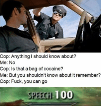 Anaconda, Fuck You, and Tumblr: Cop: Anything I should know about?  Me: No  Cop: Is that a bag of cocaine?  Me:  But you shouldn't know about it remember?  Cop: Fuck, you can go  SPEECİİ 100 memehumor:  Sneak: 1 though.
