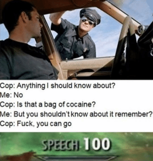 Sneak: 1 though. by babydoll_bd MORE MEMES: Cop: Anything I should know about?  Me: No  Cop: Is that a bag of cocaine?  Me:  But you shouldn't know about it remember?  Cop: Fuck, you can go  SPEECİİ 100 Sneak: 1 though. by babydoll_bd MORE MEMES
