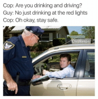 Chill, Drinking, and Driving: Cop: Are you drinking and driving?  Guy: No just drinking at the red lights  Cop: Oh okay, stay safe  Chill Blinton  N 🍻cheers occifer..