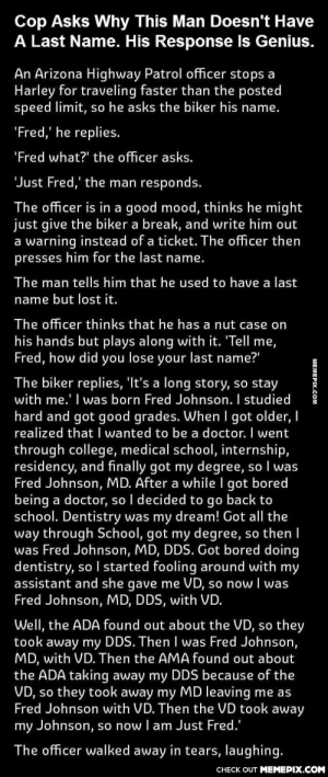"""Last name - genius!omg-humor.tumblr.com: Cop Asks Why This Man Doesn't Have  A Last Name. His Response Is Genius.  An Arizona Highway Patrol officer stops a  Harley for traveling faster than the posted  speed limit, so he asks the biker his name.  """"Fred,' he replies.  """"Fred what?"""" the officer asks.  'Just Fred,' the man responds.  The officer is in a good mood, thinks he might  just give the biker a break, and write him out  a warning instead of a ticket. The officer then  presses him for the last name.  The man tells him that he used to have a last  name but lost it.  The officer thinks that he has a nut case on  his hands but plays along with it. 'Tell me,  Fred, how did you lose your last name?""""  The biker replies, 'It's a long story, so stay  with me.' I was born Fred Johnson. I studied  hard and got good grades. When I got older, I  realized that I wanted to be a doctor. I went  through college, medical school, internship,  residency, and finally got my degree, so I was  Fred Johnson, MD. After a while I got bored  being a doctor, so I decided to go back to  school. Dentistry was my dream! Got all the  way through School, got my degree, so then I  was Fred Johnson, MD, DDS. Got bored doing  dentistry, so I started fooling around with my  assistant and she gave me VD, so now I was  Fred Johnson, MD, DDS, with VD.  Well, the ADA found out about the VD, so they  took away my DDS. Then I was Fred Johnson,  MD, with VD. Then the AMA found out about  the ADA taking away my DDS because of the  VD, so they took away my MD leaving me as  Fred Johnson with VD. Then the VD took away  my Johnson, so now I am Just Fred.'  The officer walked away in tears, laughing.  CHECK OUT MEMEPIX.COM  MEMEPIX.COM Last name - genius!omg-humor.tumblr.com"""