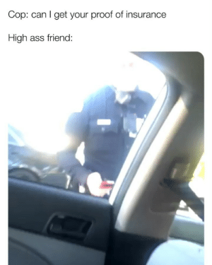 Ass, Memes, and 🤖: Cop: can I get your proof of insurance  High ass friend Don't forget to Follow @lmaomyynigga for More 😈