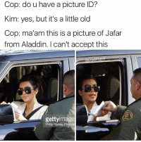 Officer Savage reporting for duty: Cop: do u have a picture ID?  Kim: yes, but it's a little old  Cop: ma'am this is a picture of Jafar  from Aladdin. I can't accept this  gettyimage  Phillp Ramey Photog Officer Savage reporting for duty
