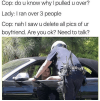 Saw, Boyfriend, and Cop: Cop: do u know  Lady: I ran over 3 people  Cop: nah l saw u delete all pics of un  boyfriend. Are you ok? Need to talk?  why I pulled u over?