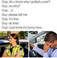 Cop: do u know why I pulled u over?  Guy: no why?  Cop: ...k  Guy: please tell me  Cop: I'm fine  Guy: ok then  Cop: just think it's funny how  Masi Popal