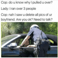 Lmao!! Damn, the thirst is real 😂😂😂😂 Follow @puro_jajaja memes mexicansBeLike CincoDeMayo noPosTaCabron: Cop: do u know why I pulled u over?  Lady: Iran over 3 people  Cop: nahl saw u delete all pics of ur  boyfriend. Are you ok? Need to talk? Lmao!! Damn, the thirst is real 😂😂😂😂 Follow @puro_jajaja memes mexicansBeLike CincoDeMayo noPosTaCabron